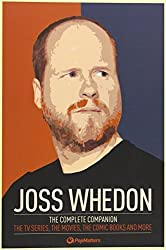Joss Whedon: The Complete Companion: The TV Series, the Movies, the Comic Books and More: The Essential Guide to the Whedonverse by PopMatters (2012) Paperback
