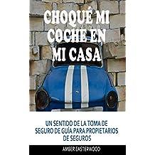 Choqué mi coche en mi casa: UN SENTIDO DE LA TOMA DE SEGURO DE GUÍA PARA PROPIETARIOS DE SEGUROS (Spanish Edition)