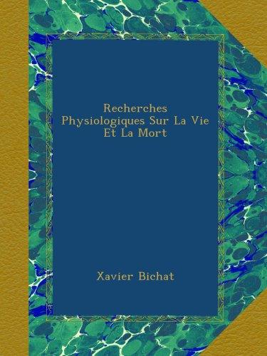 Recherches Physiologiques Sur La Vie Et La Mort par Xavier Bichat