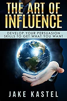 The Art Of Influence: Develop Your Persuasion Skills To Get What You Want by [Kastel, Jake]