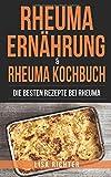 Rheuma Ernährung & Rheuma Kochbuch: Die besten Rezepte bei Rheuma -