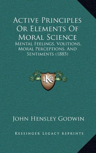 Active Principles or Elements of Moral Science: Mental Feelings, Volitions, Moral Perceptions, and Sentiments (1885)