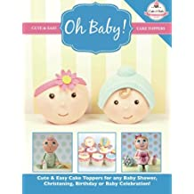 Oh Baby!: Cute & Easy Cake Toppers for any Baby Shower, Christening, Birthday or Baby Celebration ( Cute & Easy Cake Toppers Collection): Volume 1