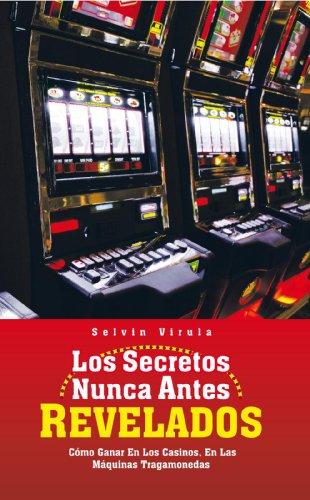 Los Secretos Nunca Antes Revelados: Cómo Ganar En Los Casinos, En Las Máquinas Tragamonedas por Selvin Virula
