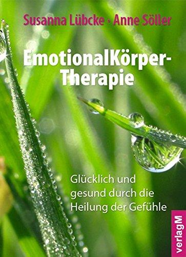 EmotionalKörper-Therapie: Glücklich und gesund durch die Heilung der Gefühle