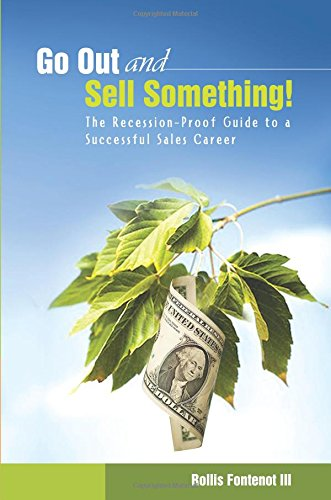 Go Out and Sell Something!: The Recession-Proof Guide to a Successful Sales Career: Volume 1