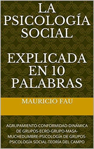 LA PSICOLOGÍA SOCIAL EXPLICADA EN 10 PALABRAS: AGRUPAMIENTO-CONFORMIDAD-DINÁMICA DE GRUPOS-ECRO-GRUPO-MASA-MUCHEDUMBRE-PSICOLOGÍA DE GRUPOS-PSICOLOGÍA SOCIAL-TEORÍA DEL CAMPO