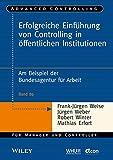 Erfolgreiche Einführung von Controlling in öffentlichen Institutionen: Am Beispiel der Bundesagentur für Arbeit (Advanced Controlling, Band 89)