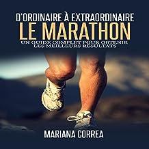 Le Marathon: D'ordinaire A Extraordinaire: Un guide complet pour obtenir les meilleurs resultats