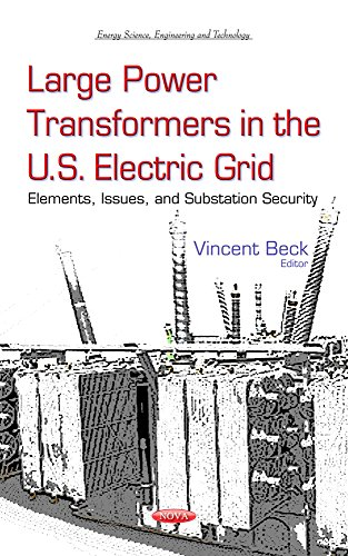 Large Power Transformers in the U.S. Electric Grid: Elements, Issues, and Substation Security (Energy Science, Engineering and Technology)