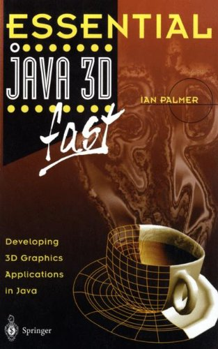 Essential Java 3D fast: Developing 3D Graphics Applications in Java (Essential Series)