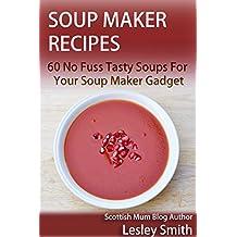 Soup Maker Recipes: 60 No Fuss Tasty Soups For Your Soup Maker Gadget (Soup Maker Gadget Recipes Book 1)