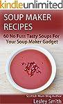Soup Maker Recipes: 60 No Fuss Tasty...