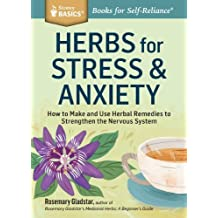Herbs for Stress & Anxiety: How to Make and Use Herbal Remedies to Strengthen the Nervous System. A Storey BASICS? Title by Rosemary Gladstar (2014-05-06)