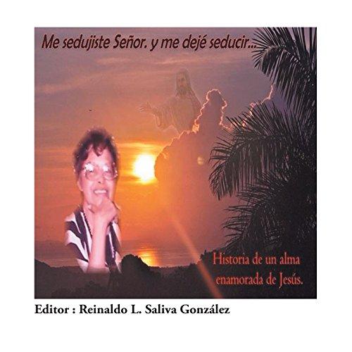 Me Sedujiste Señor. Y Me Dejé Seducir...: Historia De Un Alma Enamorada De Jesús. por Reinaldo Saliva Gonzalez