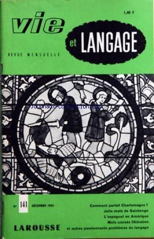 VIE ET LANGAGE [No 141] du 01/12/1963 - SOMMAIRE QUELLE LANGUE PARLAIENT ILS CHARLEMAGNE PAR ADRIEN BERNELLE - LE FRAN-½AIS SERA-T-IL PATOIS CREOLE PAR MAXIME CHASTAING - JOLIS MOTS DE SAINTONGE PAR MAURICE RAT - LA LANGUE ESPAGNOLE EN AMERIQUE PAR ROBERT RICARD - LA LANGAGE DE LA PARFUMERIE PAR LE BRETON GRANDMAISON - VIDOCQ ET SAINT EDME PAR GASTON ESNAULT - MOTS CROISES LITTERAIRES PAR JACQUES CAPELOVICI - UNE FEDERATION INTERNATIONALE POUR LA SAUVEGARDE ET L'UNITE DE LA LANGUE FRANCAISE - O par Collectif