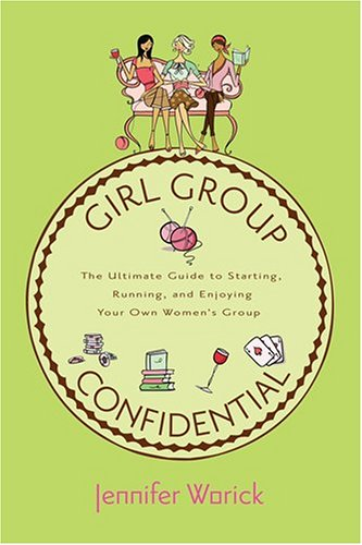 Girl Group Confidential: The Ultimate Guide to Starting, Running, and Enjoying Your Own Women's Group