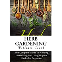 Herb Gardening: The Complete Guide to Designing, Planting and Harvesting 27 Organic Herbs for Beginners