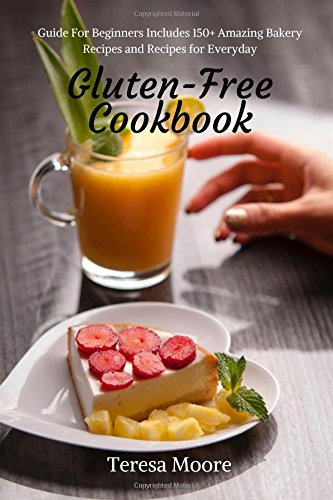 Gluten-Free Cookbook:  Guide For Beginners Includes 150+ Amazing Bakery Recipes and Recipes for Everyday