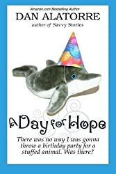 A Day For Hope: There was no way I was gonna a throw a birthday party for a stuffed animal. Was there? (Savvy Stories) by Dan Alatorre (2014-08-25)