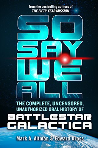 So Say We All: The Complete, Uncensored, Unauthorized Oral History of Battlestar Galactica (English Edition)