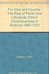For God and Country: The Rise of Polish and Lithuanian Ethnic Consciousness in America, 1860-1910 by Victor Greene (1975-12-15)