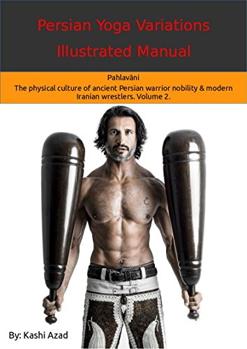 Persian Yoga - Variations Illustrated Manual: Pahlavāni - The physical culture of ancient Persian warrior nobility and modern Iranian wrestlers. Volume 2. (English Edition)