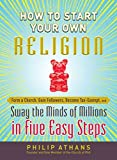 [(How to Start Your Own Religion : Form a Church, Gain Followers, Become Tax-Exempt, and Sway the Minds of Millions in Five Easy Steps)] [By (author) Philip Athans] published on (June, 2012) - Philip Athans