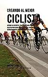 Creando al Mejor Ciclista: Aprende los secretos y trucos utilizados por los mejores ciclistas profesionales y entrenadores, para mejorar tu acondicionamiento, nutrición y fortaleza Mental