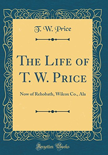The Life of T. W. Price: Now of Rehobath, Wilcox Co., Ala (Classic Reprint)
