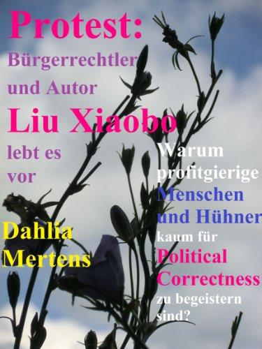 Download Protest: Bürgerrechtler und Autor Liu Xiaobo lebt es vor: Warum profitgierige Menschen und Hühner kaum für Political Correctness zu begeistern sind?
