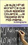 Je suis HP et alors? Ce que vous appelez Douance, …Je l'appelle être moi-même…: Autobiographie (Psychologie et compréhension du fonctionnement humain t. 1)