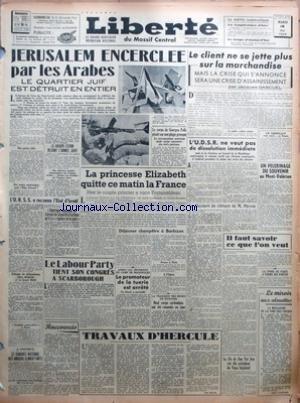 LIBERTE [No 1130] du 18/05/1948 - JERUSALEM ENCERCLEE PAR LES ARABES - LE QUARTIER JUIF EST DETRUIT EN ENTIER - LE GROUPE STERN REJOINT LÔÇÖARMEE JUIVE - LÔÇÖURSS A RECONNU LÔÇÖETAT DÔÇÖISRAEL - LÔÇÖAMERIQUE DEMANDE AU CONSEIL DE SECURITE DÔÇÖESTIMER QUÔÇÖIL Y A RUPTURE DE LA PAIX - LE CORPS DE GEORGES POLK GISAIT SUR UNE PLAGE GRECQUE - LE CORRESPONDANT AMERICAIN AVAIT VOULU RENCONTRER DES CHEFS PARTISANS - LA PRINCESSE ELIZABETH QUITTE CE MATIN LA FRANCE - HIER LE COUPLE PRINCIER A VISITE FON