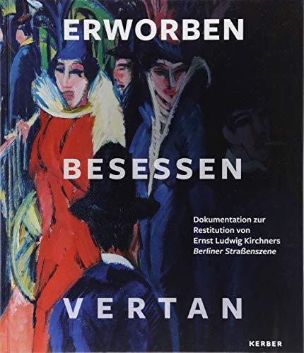 Erworben · Besessen · Vertan: Dokumentation zur Restitution von Ernst Ludwig Kirchners Berliner Straßenszene
