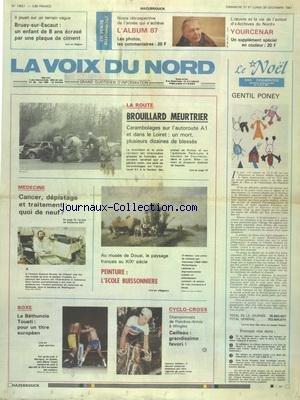 VOIX DU NORD (LA) [No 13521] du 27/12/1987 - LA ROUTE MEURTRIERE - CANCER - DEPISTAGE ET TRAITEMENT - QUOI DE NEUF - PEINTURE - L'ECOLE BUISSONNIERE AU MUSEE DE DOUAI - LES SPORTS - BOXE ET TOUATI - CYCLO-CROS - A BRUAY-SUR-ESCAUT UN ENFANT DE 8 ANS ECRASE PAR UNE PLAQUE DE CIMENT par Collectif