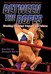Between the Ropes: Wrestling's Greatest Triumphs and Failures by Brian Fritz (2006-06-01)