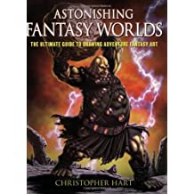 Astonishing Fantasy Worlds: The Ultimate Guide to Drawing Adventure Fantasy Art by Christopher Hart (2008-11-01)