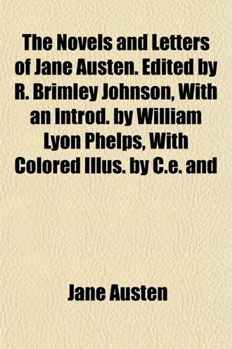 The Novels and Letters of Jane Austen. Edited by R. Brimley Johnson, With an Introd. by William Lyon Phelps, With Colored Illus. by C.e. and