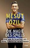 Die Magie des Spiels: Und was du brauchst, um deine Träume zu verwirklichen - Mesut Özil