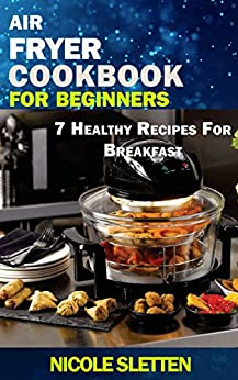Air Fryer Cookbook for Beginners: 7 Healthy Recipes For Breakfast. Quick And Healthy Nutritional Breakfast Recipes With Simple And Clear Instructions (English Edition) par [Sletten, Nicole]