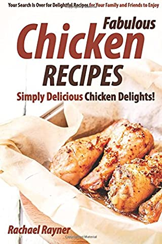 Fabulous Chicken Recipes: Simply Delicious Chicken Delights! - Your Search Is Over for Delightful Recipes for Your Family and Friends to