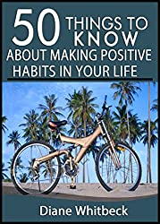 50 Things to Know About Making Positive Habits In Your Life: How to Reach Your Destiny Through Building Better Habits