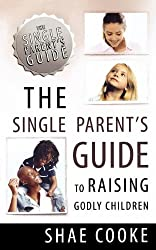 SINGLE PARENTS GUIDE TO RAISING GODLY CHILDREN (The Single Parent's Guide)