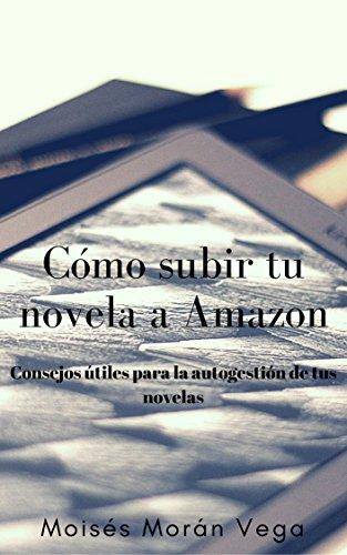 Cómo subir tu novela a Amazon: Consejos útiles para la autogestión de tus novelas por Moisés Morán Vega