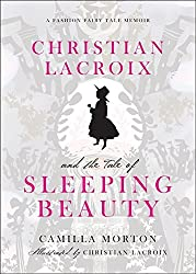 Christian Lacroix and the Tale of Sleeping Beauty: A Fashion Fairy Tale Memoir by Camilla Morton (2011-02-01)