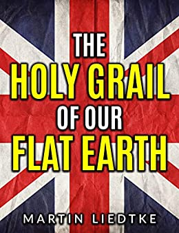 The Holy Grail of Our Flat Earth (English Edition) van [Liedtke, Martin]