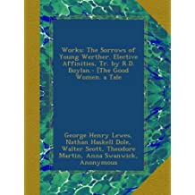 Works: The Sorrows of Young Werther. Elective Affinities, Tr. by R.D. Boylan.- [The Good Women. a Tale