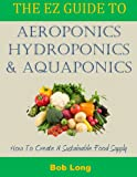 The EZ Guide to Aeroponics, Hydroponics & Aquaponics: How to Create a Sustainable Food Supply