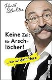 Keine Zeit für Arschlöcher!: ... hör auf dein Herz - Horst Lichter