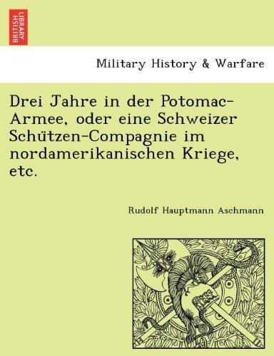 Drei Jahre in der Potomac-Armee, oder eine Schweizer Schu¨tzen-Compagnie im nordamerikanischen Kriege, etc.